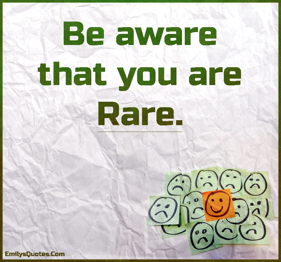 Be aware that you are rare.