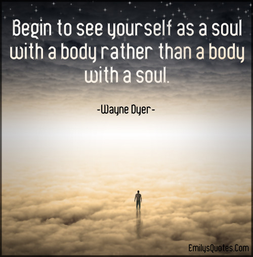 Begin to see yourself as a soul with a body rather than a body with a soul.