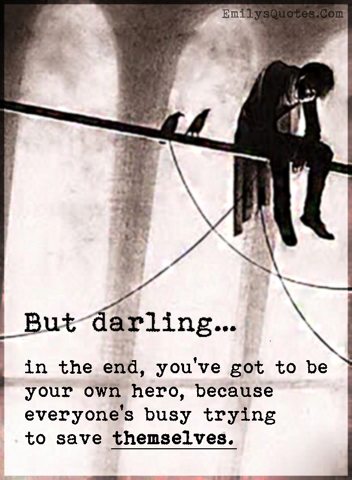 But darling… in the end, you've got to be your own hero, because everyone's busy trying to save themselves.