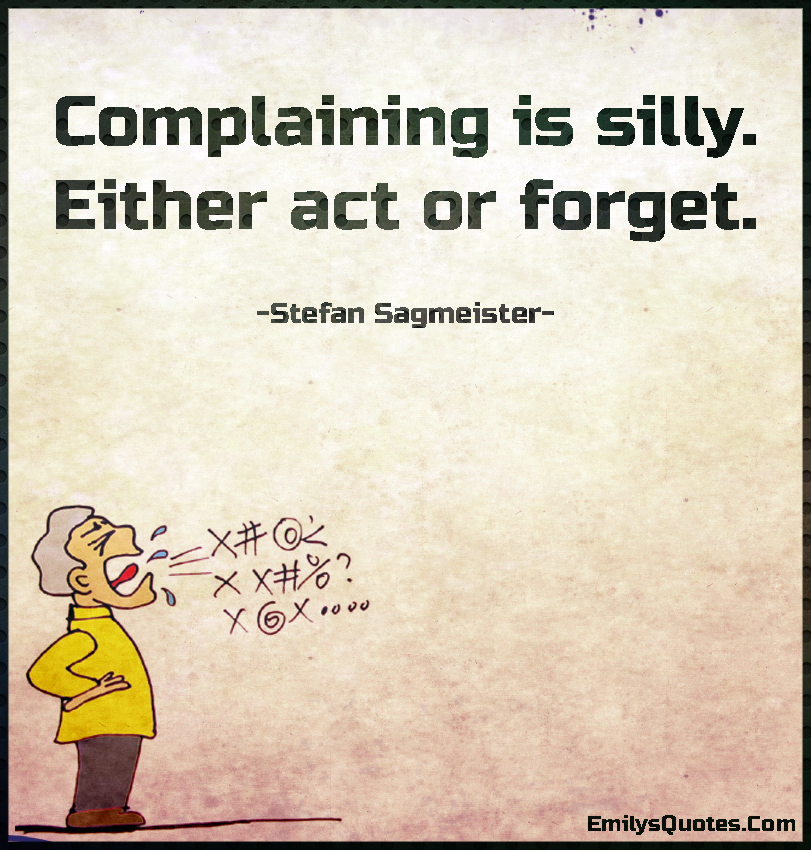 Funny Quotes About People Complaining: Complaining Is Silly. Either Act Or Forget