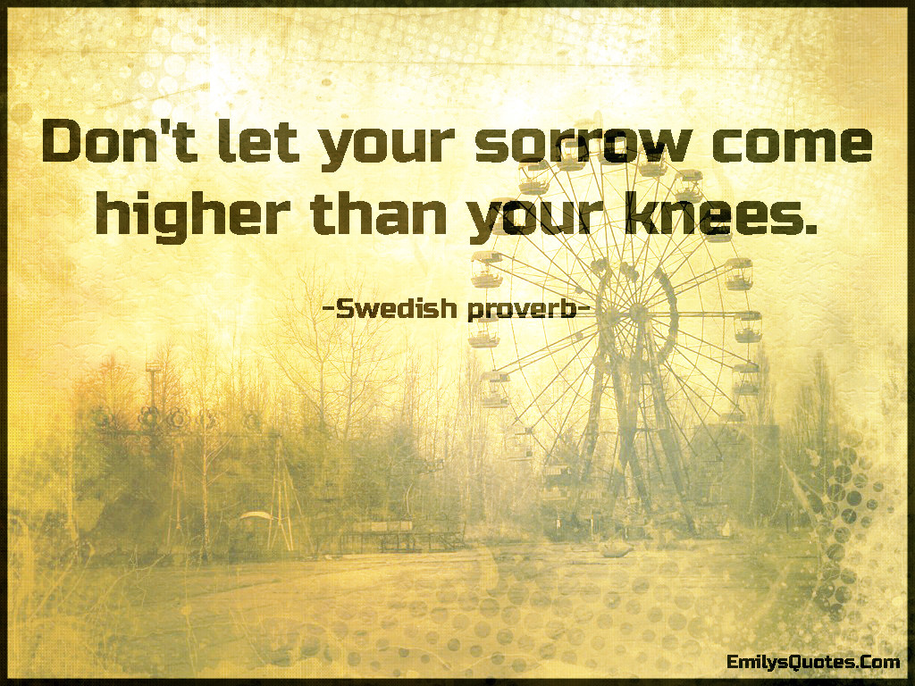 Don't let your sorrow come higher than your knees.