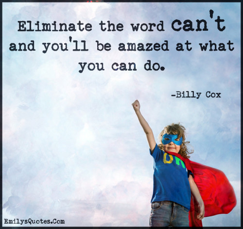 Eliminate the word can't and you'll be amazed at what you can do.