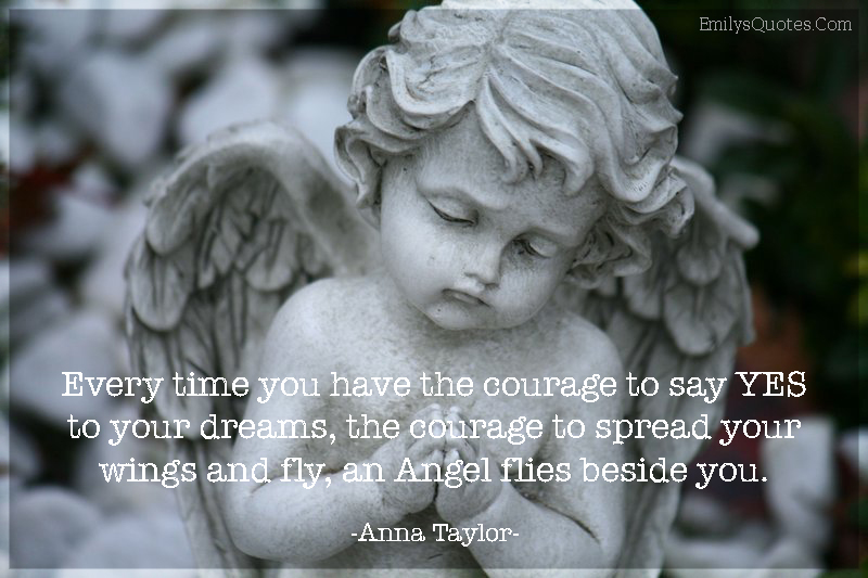 Every time you have the courage to say YES to your dreams, the courage to spread your wings and fly, an Angel flies beside you.