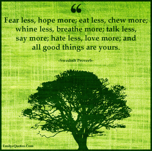 Fear less, hope more; eat less, chew more; whine less, breathe more; talk less, say more; hate less, love more; and all good things are yours.