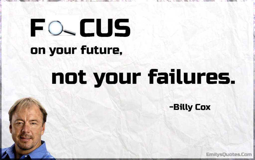 Focus on your future, not your failures.