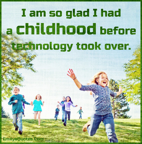 I am so glad I had a childhood before technology took over.