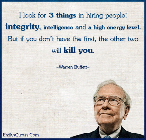 I look for 3 things in hiring people - integrity, intelligence and a high energy level. But if you don't have the first, the other two will kill you.