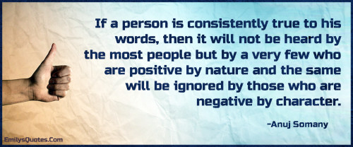 If a person is consistently true to his words, then it will not be heard by the most people
