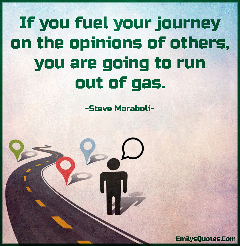 If you fuel your journey on the opinions of others, you are going to run out of gas.