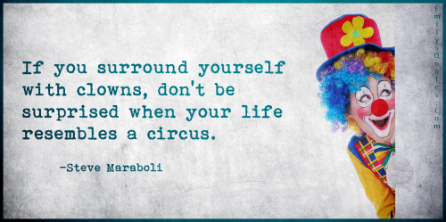 If you surround yourself with clowns, don't be surprised when your life resembles a circus.