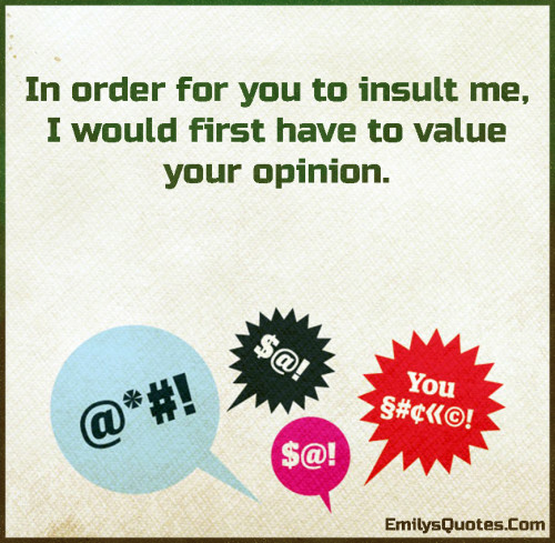 In order for you to insult me, I would first have to value your opinion.