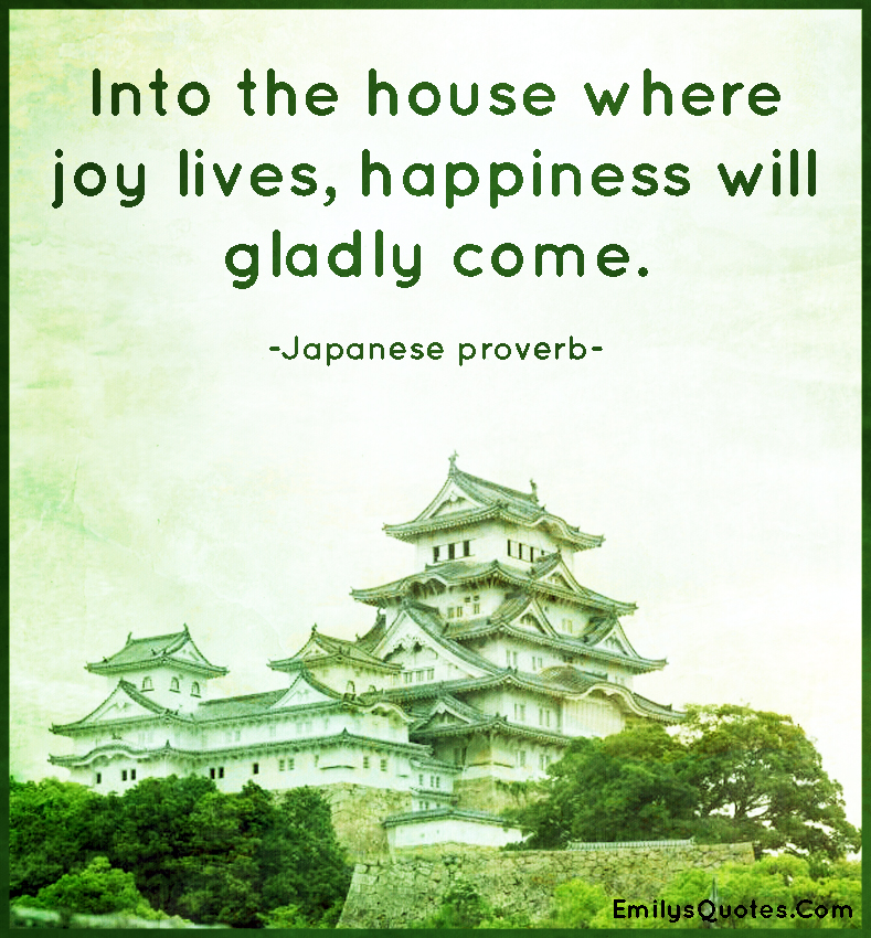 Into the house where joy lives, happiness will gladly come.