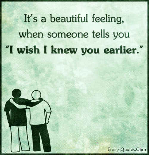 It's a beautiful feeling, when someone tells you I wish I knew you earlier.