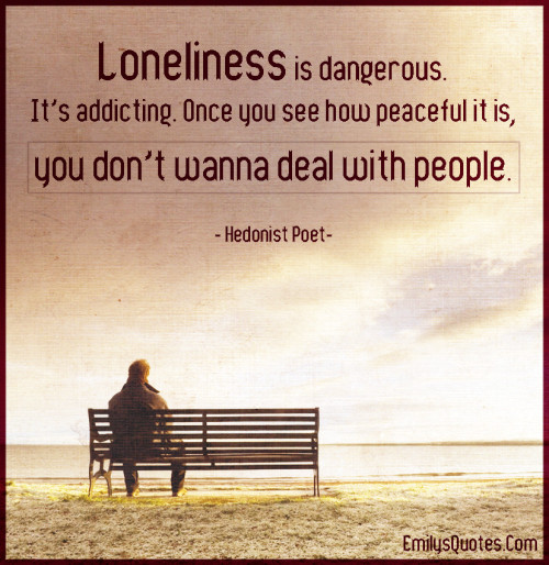 Loneliness is dangerous. It's addicting. Once you see how peaceful it is, you don't wanna deal with people.