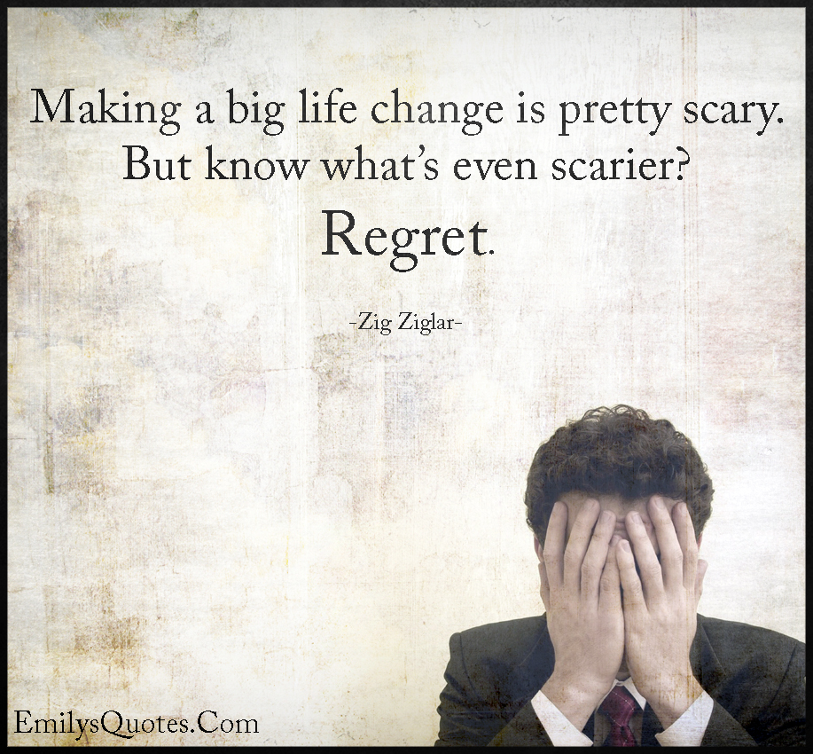 Making a big life change is pretty scary. But know what's even scarier. Regret.