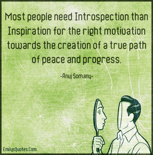 Most people need Introspection than Inspiration for the right motivation towards the creation of a true path of peace and progress.