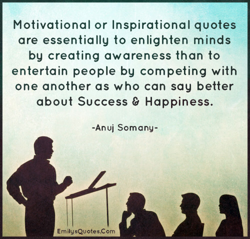 Motivational or Inspirational quotes are essentially to enlighten minds by creating awareness than to entertain people by competing with one another as who can say better about Success & Happiness.
