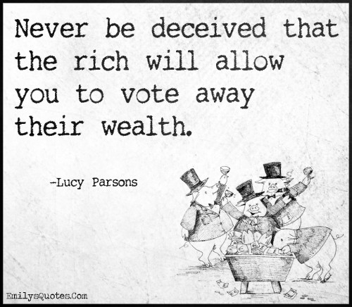 Never be deceived that the rich will allow you to vote away their wealth.