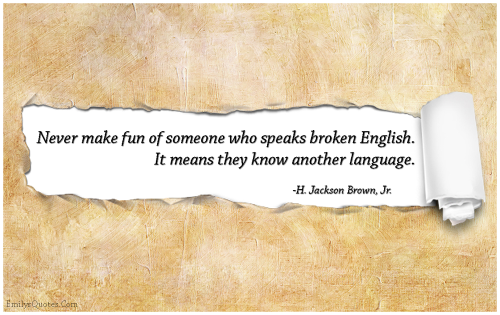 Never make fun of someone who speaks broken English. It means they know another language.