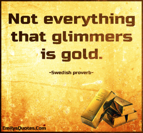 Not everything that glimmers is gold.