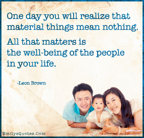 One day you will realize that material things mean nothing. All that matters is the well-being of the people in your life.