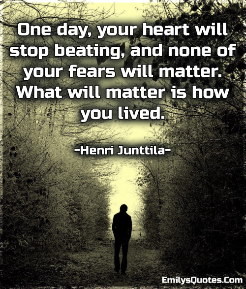 One day, your heart will stop beating, and none of your fears will matter. What will matter is how you lived.