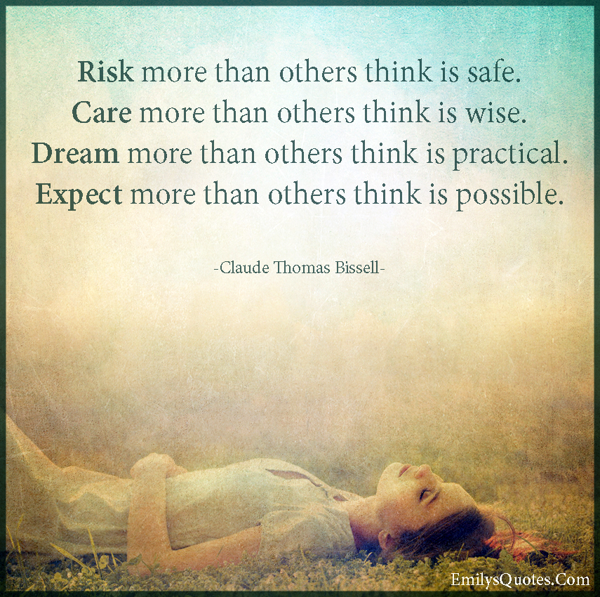 Risk more than others think is safe. Care more than others think is wise. Dream more than others think is practical. Expect more than others think is possible.