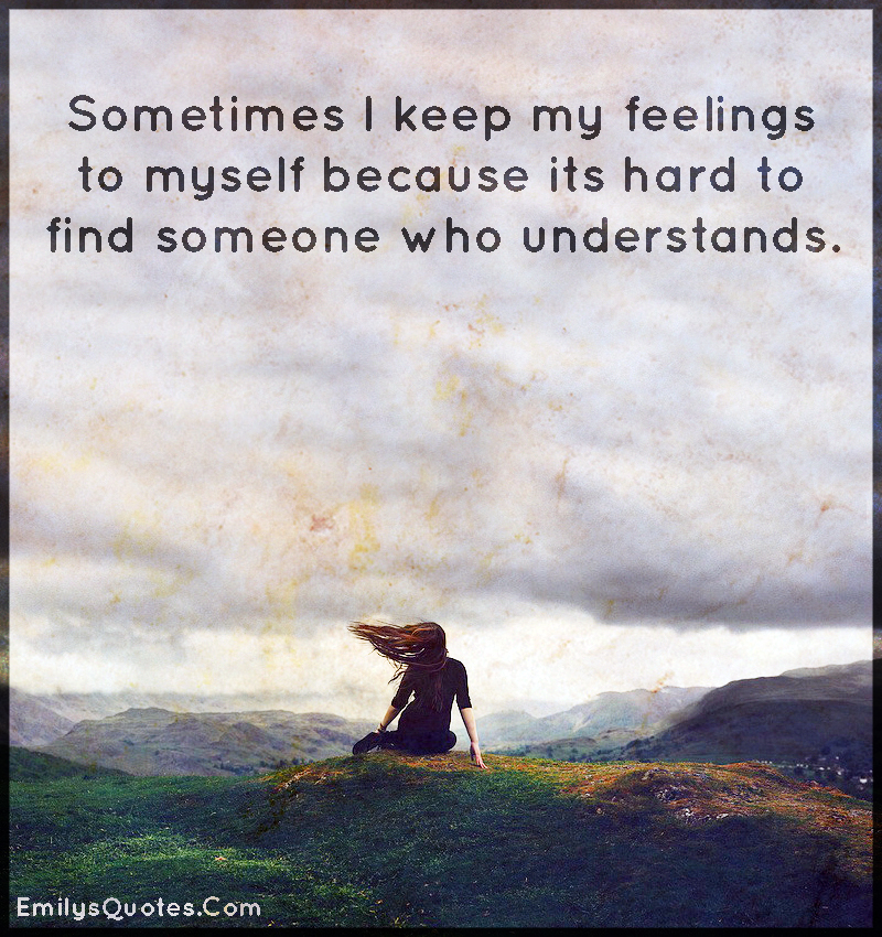 Sometimes I keep my feelings to myself because its hard to find someone who understands.