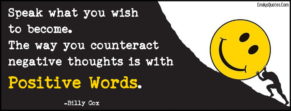 Speak what you wish to become. The way you counteract negative thoughts is with positive words.
