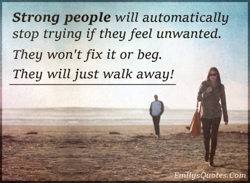 Strong people will automatically stop trying if they feel unwanted. They won't fix it or beg. They will just walk away!