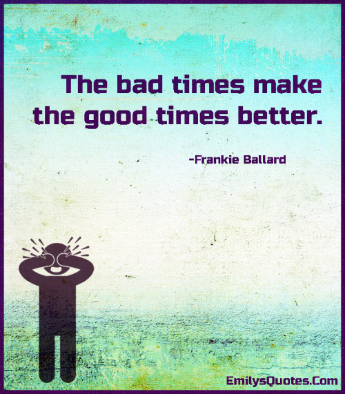 The bad times make the good times better.