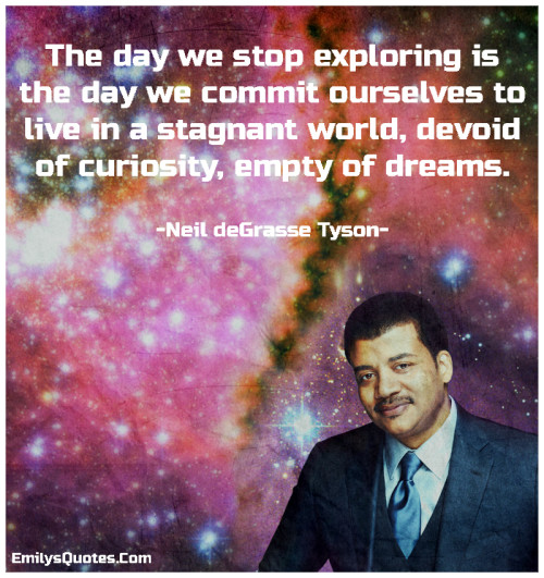 The day we stop exploring is the day we commit ourselves to live in a stagnant world, devoid of curiosity, empty of dreams.