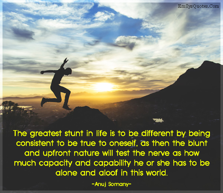 The greatest stunt in life is to be different by being consistent to be true to oneself