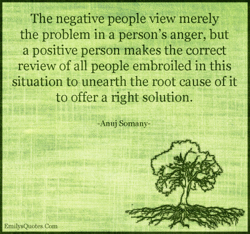 The negative people view merely the problem in a person's anger, but