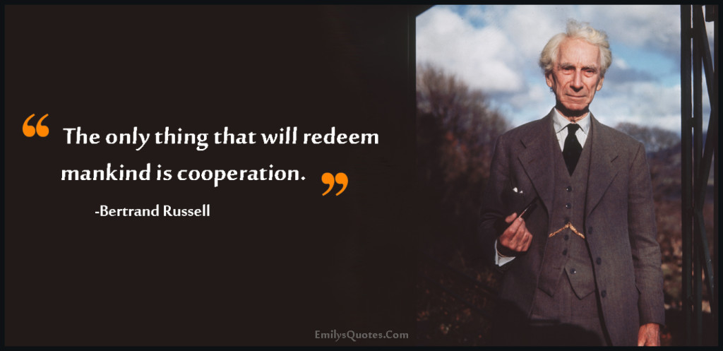 The only thing that will redeem mankind is cooperation.