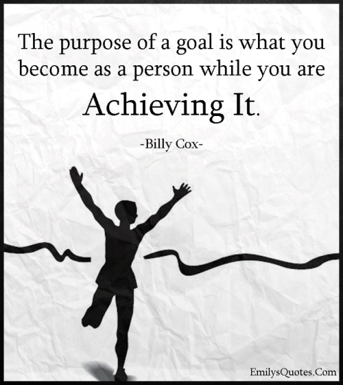The purpose of a goal is what you become as a person while you are achieving it.