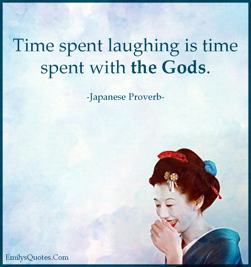 Time spent laughing is time spent with the Gods.