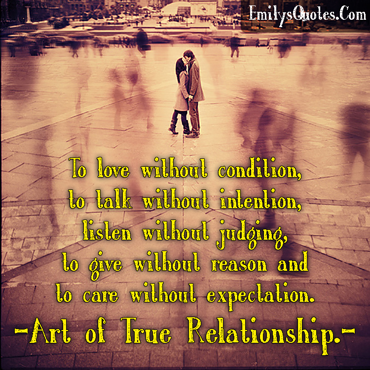 To love without condition, to talk without intention, listen without judging, to give without reason and to care without expectation. - art of true relationship.
