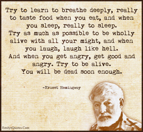 Try to learn to breathe deeply, really to taste food when you eat, and when you sleep, really to sleep. Try as much as possible to be wholly alive with all your might, and when you laugh, laugh like hell.
