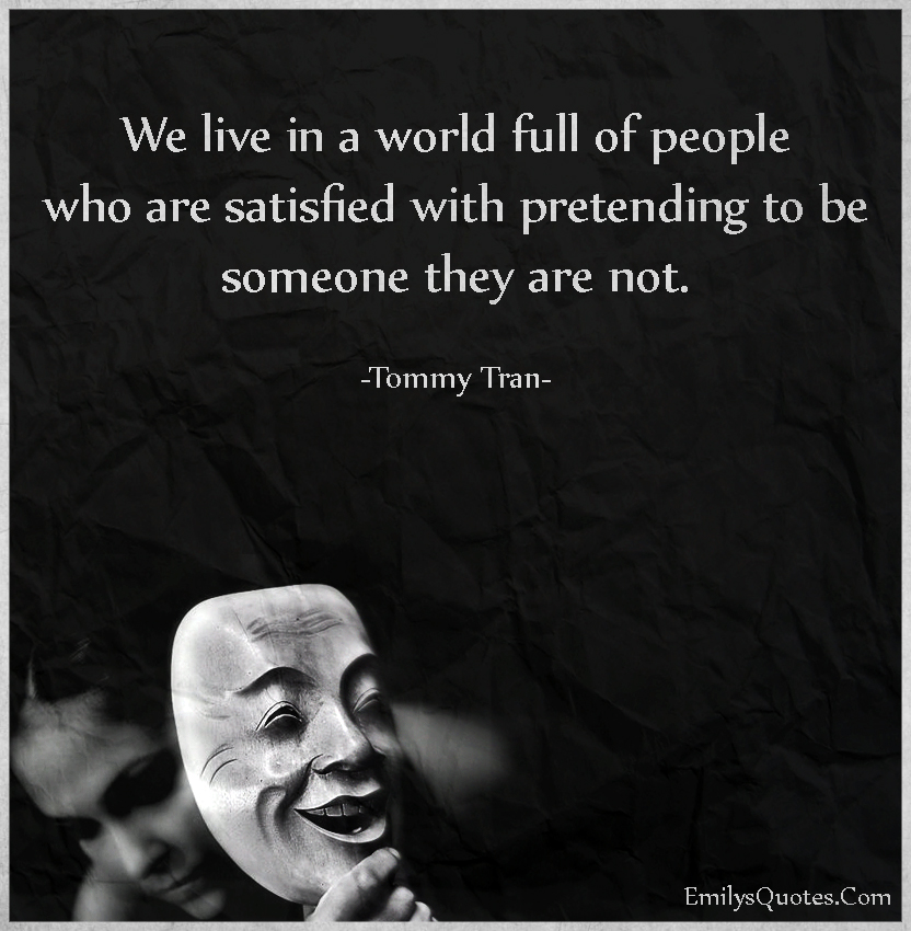 We live in a world full of people who are satisfied with pretending to be someone they are not.