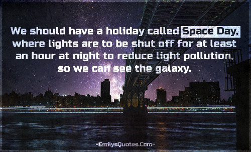 We should have a holiday called Space Day, where lights are to be shut off for at least an hour at night to reduce light pollution, so we can see the galaxy.