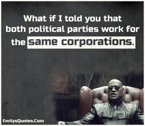 What if I told you that both political parties work for the same corporations.