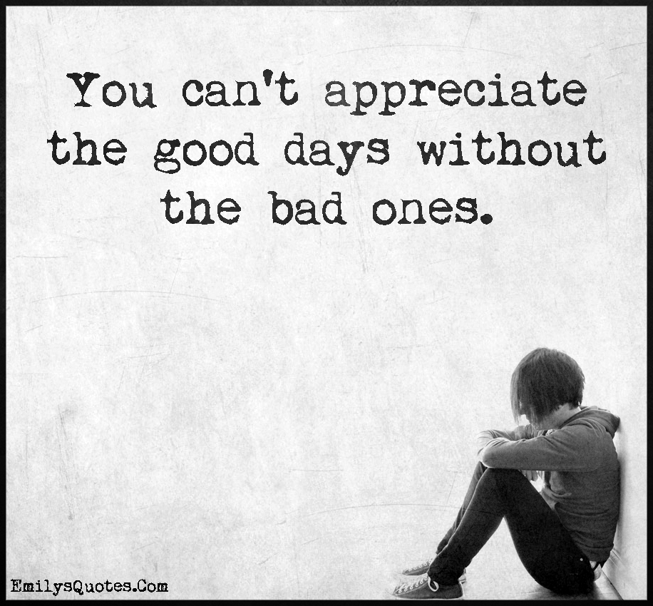 You can't appreciate the good days without the bad ones.