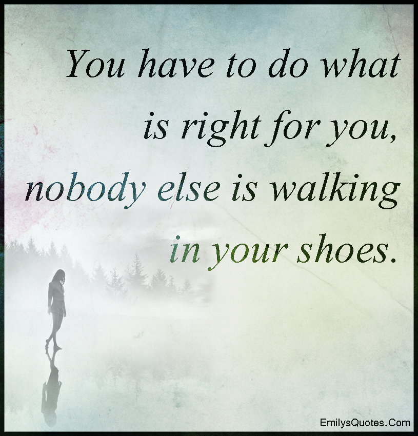 You have to do what is right for you, nobody else is walking in your shoes.