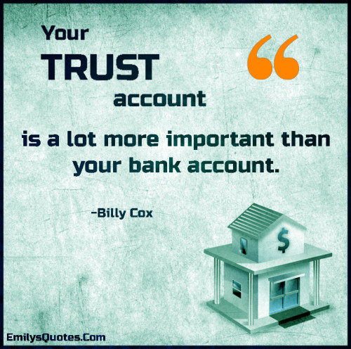 Your TRUST account is a lot more important than your bank account.