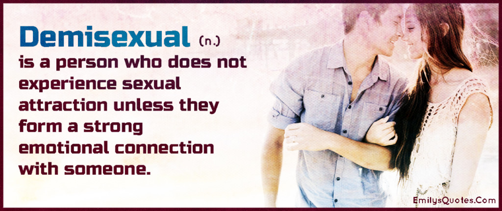 A demisexual is a person who does not experience sexual attraction unless they form a strong emotional connection with someone.