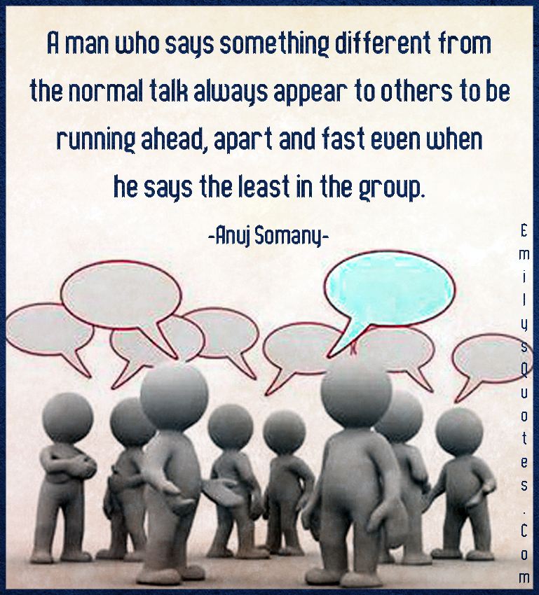 A man who says something different from the normal talk always appear to others to be running ahead, apart and fast even when he says the least in the group.