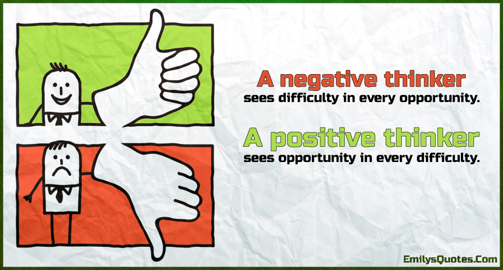 A negative thinker sees difficulty in every opportunity. A positive thinker sees opportunity in every difficulty.