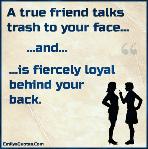 A true friend talks trash to your face... ...and... ...is fiercely loyal behind your back.