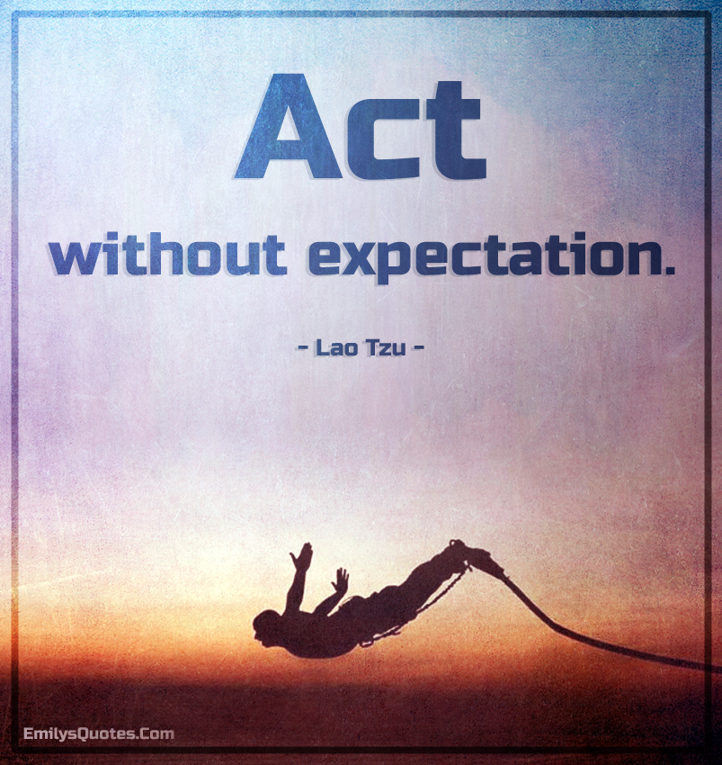 Act without expectation - Lao Tzu